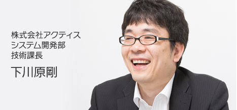 株式会社アクティス システム開発部 技術課長 下川原剛